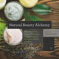 Natural Beauty Alchemy: Make Your Own Organic Cleansers Creams Serums Shampoos Balms And