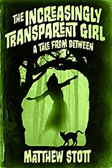 The Increasingly Transparent Girl (Tales From Between Book 3) by [Stott, Matthew]