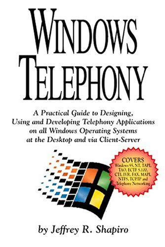 Windows Telephony: A Practical Guide to Designing, Using and Developing Telephony Applications on All Windows Operating Systems at the Desktop and Via Client-Server