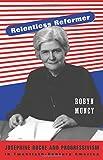 Relentless Reformer: Josephine Roche and Progressivism in Twentieth-Century America (Politics and Society in Modern America)