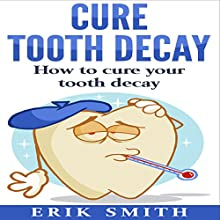 Cure Tooth Decay: How to Cure Your Tooth Decay Audiobook by Erik Smith Narrated by William Bahl