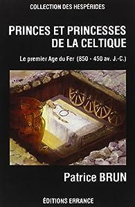 Princes et princesses de la celtique. Le Premier âge du fer en Europe, 850-450 av. J.-C. par Patrice Brun