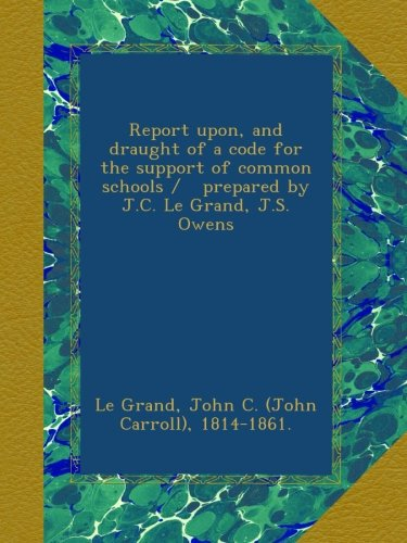 Download Report upon, and draught of a code for the support of common schools /   prepared by J.C. Le Grand, J.S. Owens ebook