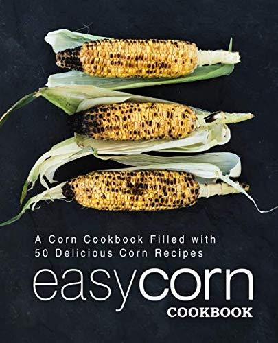 Easy Corn Cookbook: A Corn Cookbook Filled with 50 Delicious Corn Recipes