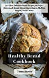Healthy Bread Cookbook:  50+ Most Delicious Bread Recipes for Perfect Homemade Bread (Bread, Buns, Bagels, Muffins, Waffles, Pizza Crusts) (Quick and Easy Natural Food Book 11)