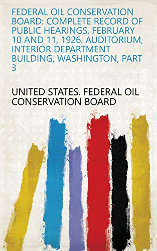 (Federal Oil Conservation Board: Complete Record of Public Hearings, February 10 and 11, 1926. Auditorium, Interior Department Building, Washington, Part)