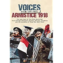 Armistice 1918: The Last Days of The First World War Told Through Newspaper Reports, Official Documents and the Accounts of Those Who Were There (Voices from the Past)