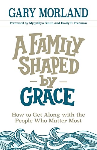 A Family Shaped by Grace: How to Get Along with the People Who Matter Most