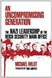 An Uncompromising Generation: The Nazi Leadership of the Reich Security Main Office (George L. Mosse Series in Modern European Cultural and Intellectual History)