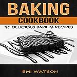 Baking Cookbook: 25 Delicious Baking Recipes | Emi Watson