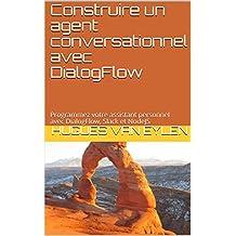 Construire un agent conversationnel avec DialogFlow: Programmez votre assistant personnel avec DialogFlow, Slack et NodeJS (Guide) (French Edition)
