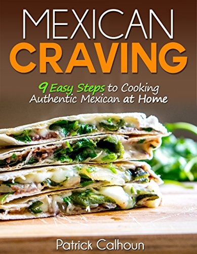 Mexican Craving: 9 Easy Steps to Cooking Authentic Mexican at Home by [Calhoun, Patrick]