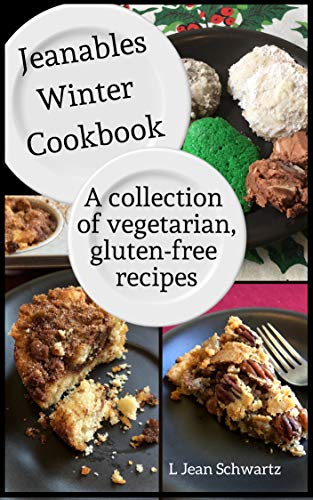 Jeanables Winter Cookbook: A Collection of Vegetarian, Gluten-free Recipes by L Jean Schwartz
