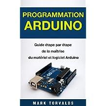 Programmation Arduino: Guide étape par étape de la maîtrise du matériel et logiciel Arduino (Livre en Français/ Arduino Programming French Book Version) (French Edition)