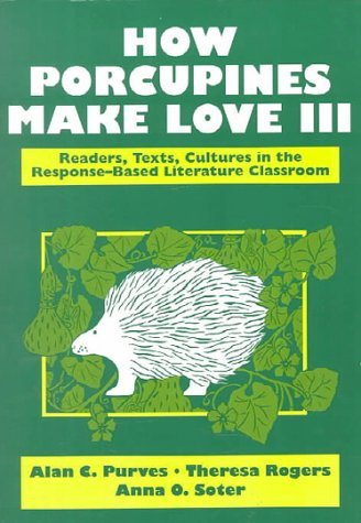 How Porcupines Make Love III: Readers, Texts, Cultures in the Response-Based Literature Classroom (2nd Edition)