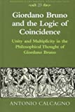 Giordano Bruno and the Logic of Coincidence : Unity and Multiplicity in the Philosophical Thought of Giordano Bruno, Calcagno, Antonio, 0820438693