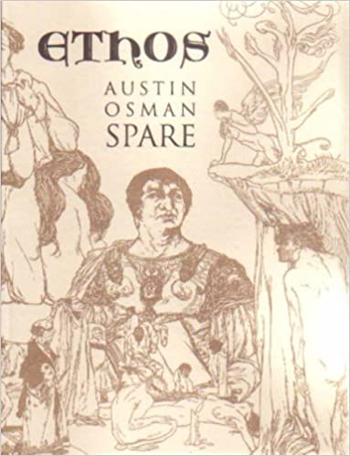 Book Ethos: The Magical Writings of Austin Osman Spare - Micrologus, the Book of Pleasure, the Witches Sabbath, Mind to Mind and How by a Sorceror