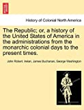 The Republic; or, a History of the United States of America in the Administrations from the Monarchic Colonial Days to the Present Times, John Robert Irelan and James Buchanan, 1241469172
