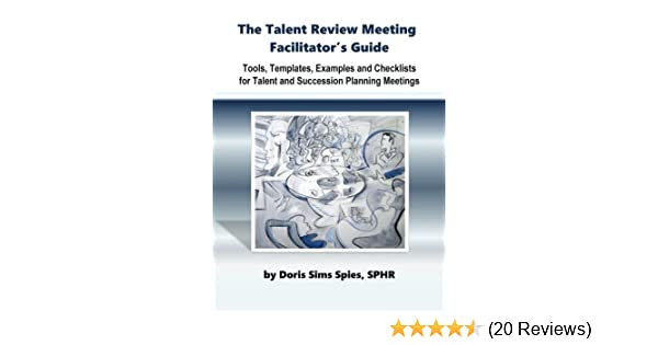 The Talent Review Meeting Facilitators Guide Tools Templates Examples And Checklists For Succession Planning Meetings Doris Sims