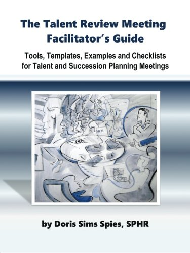 The Talent Review Meeting Facilitator's Guide: Tools, Templates, Examples and Checklists for Talent and Succession Plann