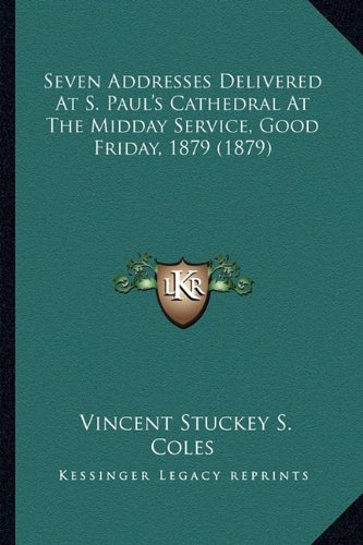 Seven Addresses Delivered At S. Paul's Cathedral At The Midday Service, Good Friday, 1879 (1879) ebook