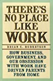 There's No Place Like Work : How Business, Government and Our Obsession with Work Have Driven Parents from Home, Robertson, Brian C., 189062618X