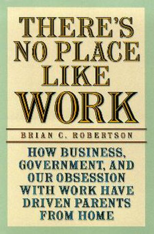 Theres No Place Like Work: How Business, Government, and Our Obsession with Work Have Driven Parents from Home Brian C. Robertson