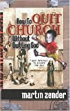 How to Quit Church Without Quitting God : 7 Good Reasons to Escape the Box, Zender, Martin, 0970984901