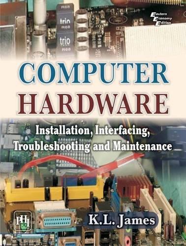 Computer Hardware: Installation, Interfacing, Troubleshooting and Maintenance
