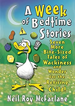 A Week of Bedtime Stories: Seven More Bite-Sized Tales of Wackiness and Wonder for the Retiring Child (and off you went to the woods ... Book 2)