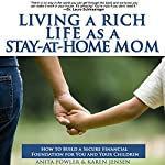 Living a Rich Life as a Stay-At-Home Mom: How to Build a Secure Financial Foundation for You and Your Children | Karen Jensen,Anita Fowler