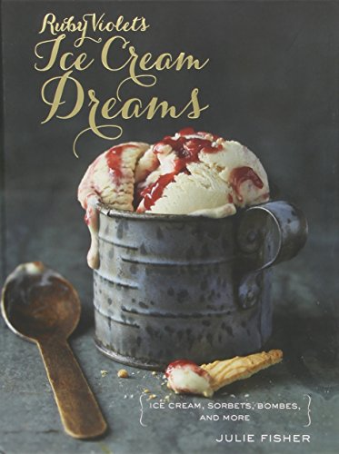 Ruby Violet's Ice Cream Dreams: Ice Cream, Sorbets, Bombes, and More by Julie Fisher