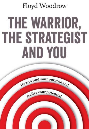 The Warrior, the Strategist and You: How to Find Your Purpose and Realise Your Potential Floyd Woodrow