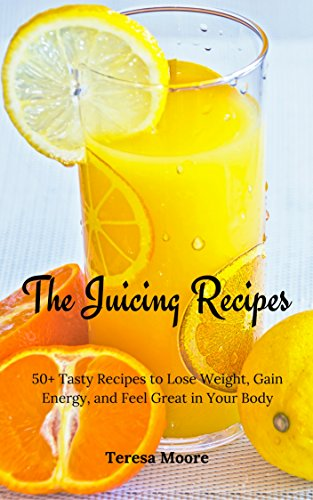 The Juicing Recipes:  50+ Tasty Recipes to Lose Weight, Gain Energy, and Feel Great in Your Body (Healthy Food Book 48) by Teresa   Moore