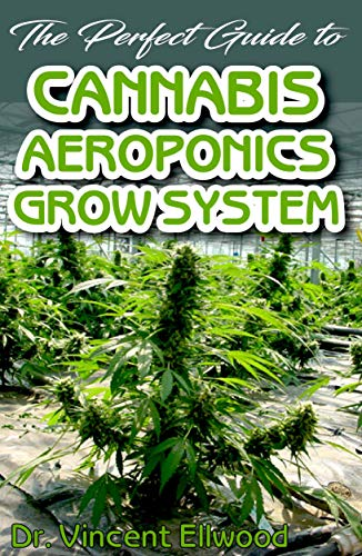 The Perfect Guide To Cannabis Aeroponics Grow System: A Beginner step by step on the basics of Cannabis Aeroponics! Discover the Truth!