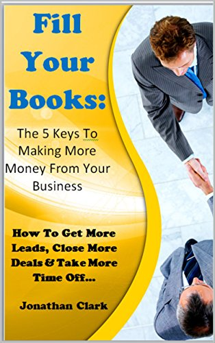 Book: Fill Your Books - The 5 Keys To making More Money From Your Business - How To Get More Leads, Close More Deals & Take More Time Off by Jonathan Clark