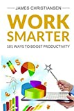 Work Smarter: Live Better With 101 Ways to Increase Your Productivity