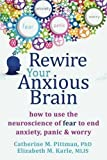Rewire Your Anxious Brain: How to Use the Neuroscience of Fear to End Anxiety, Panic, & Worry