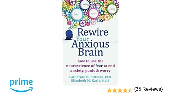 Rewire Your Anxious Brain: How to Use the Neuroscience of Fear to ...