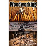 Woodworking: 20 Must-Have Tools For Starting Your Woodworking Business And Ways To Use Them: (Woodworking, Woodworking Tools, Woodworking Business, DIY, ... Projects, DIY Crafts,Wood Pallet Projects)