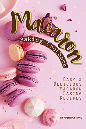 Macaron Baking Cookbook: Easy Delicious Macaron Baking Recipes by Martha Stone