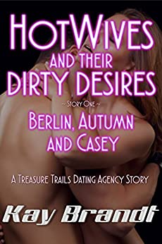 HotWives and Their Dirty Desires: Berlin, Autumn and Casey (A Treasure Trails Dating Agency Story Book 1) by [Brandt, Kay]