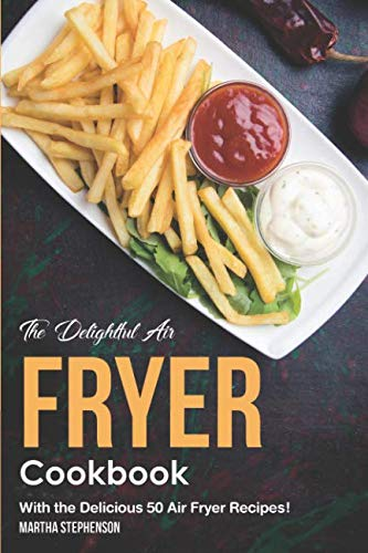 The Delightful Air Fryer Cookbook: With the Delicious 50 Air Fryer Recipes! by Martha Stephenson