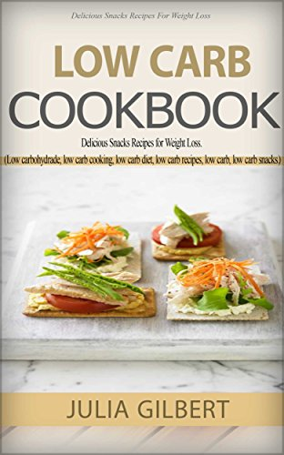 Low Carb Cookbook: Delicious Snack Recipes for Weight Loss. (low carbohydrate foods, low carb cooking, low carb diet, low carb recipes, low carb, low carb dinner recipes, low carb diets Book 1) by Julia Gilbert