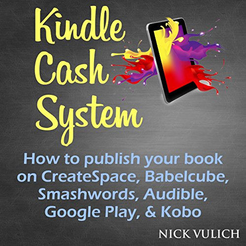 Kindle Cash System: How to Publish Your Book on CreateSpace, Babelcube, Smashwords, Audible, Google Play, & Kobo