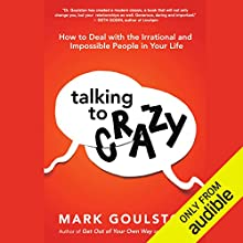 Talking to Crazy: How to Deal with the Irrational and Impossible People in Your Life Audiobook by Mark Goulston MD Narrated by L. J. Ganser