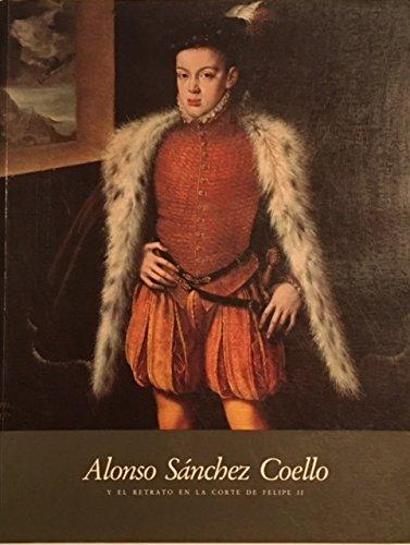 Alonso Sánchez Coello y el retrato en la corte de Felipe II (Spanish Edition)