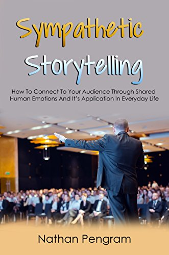 Sympathetic Storytelling: How To Connect To Your Audience Through Shared Human Emotions And It's Application In Everyday Life