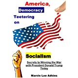 America, Democracy Teetering on Socialism: Secrets to Winning the War with President Donald Trump