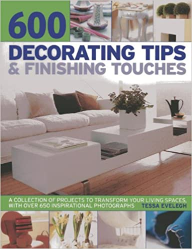 600 Decorating Tips and Finishing Touches: A Collection of Projects to Transform Your Living Spaces, with Over 650 Inspirational Photographs